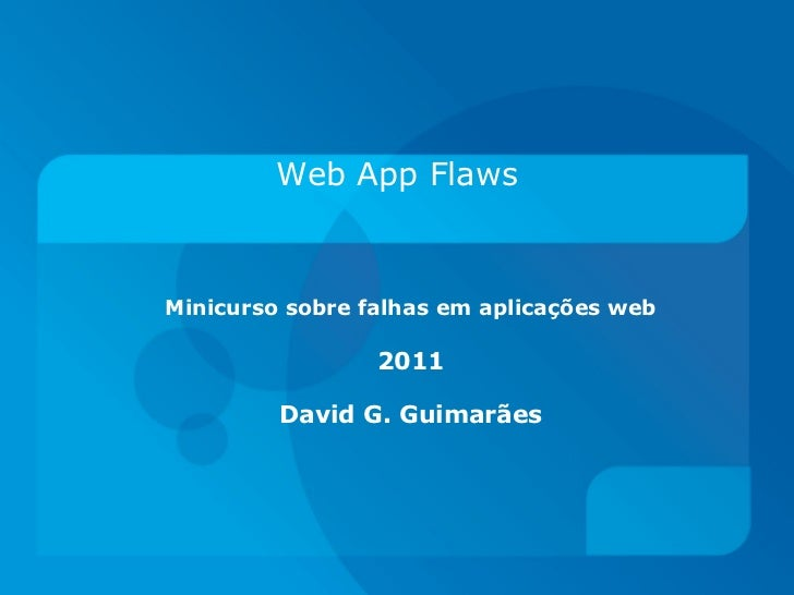 Web App FlawsMinicurso sobre falhas em aplicações web                 2011         David G. Guimarães