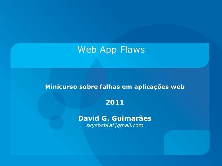 Web App FlawsMinicurso sobre falhas em aplicações web                 2011         David G. Guimarães           skysbsb[at...
