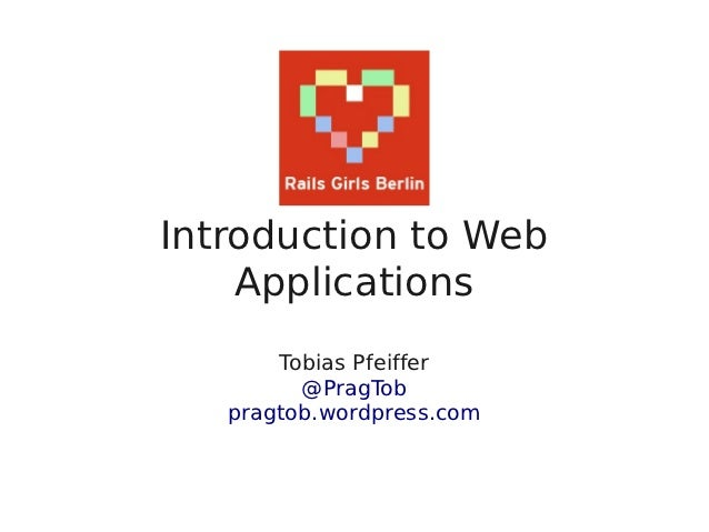 Introduction to Web    Applications       Tobias Pfeiffer         @PragTob   pragtob.wordpress.com