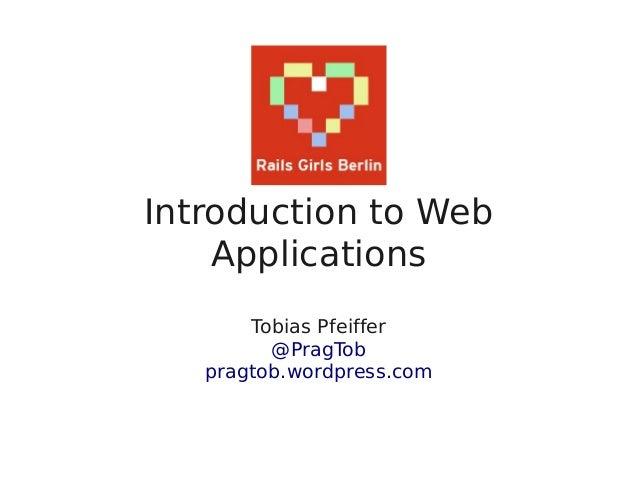 Introduction to Web    Applications       Tobias Pfeiffer         @PragTob   pragtob.wordpress.com