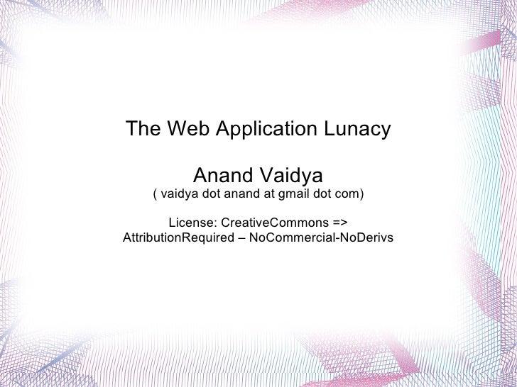 The Web Application Lunacy Anand Vaidya ( vaidya dot anand at gmail dot com) License: CreativeCommons => AttributionRequir...