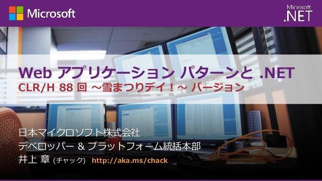 Web アプリケーション パターンと .NET CLR/H 88 回 ~雪まつりデイ!~ バージョン  日本マイクロソフト株式会社 デベロッパー & プラットフォーム統括本部 井上 章 (チャック) http://aka.ms/chack
