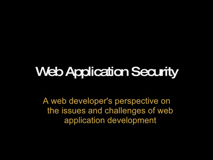 Web Application Security A web developer's perspective on the issues and challenges of web application development