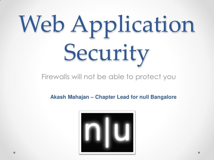 Web Application    Security  Firewalls will not be able to protect you     Akash Mahajan – Chapter Lead for null Bangalore