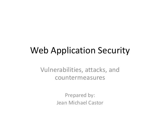 Web Application Security Vulnerabilities, attacks, and countermeasures Prepared by: Jean Michael Castor