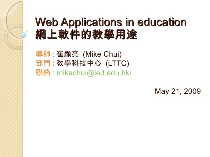 Web Applications in education  網上軟件的教學用途 導師 : 崔顯亮  (Mike Chui) 部門 : 教學科技中心  (LTTC) 聯絡 :   mikechui@ied.edu.hk/ May 21, 2009