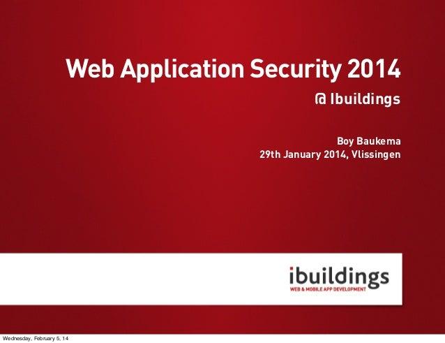 Web Application Security 2014 @ Ibuildings Boy Baukema 29th January 2014, Vlissingen  Wednesday, February 5, 14