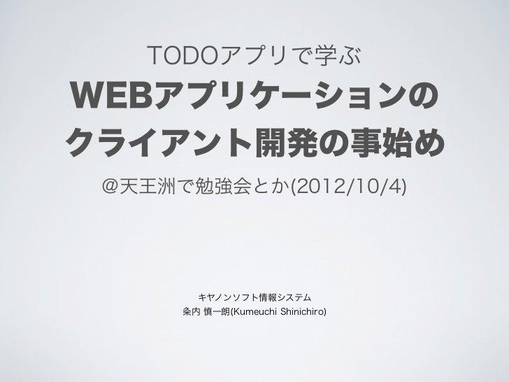TODOアプリで学ぶWEBアプリケーションのクライアント開発の事始め @天王洲で勉強会とか(2012/10/4)        キヤノンソフト情報システム       内 慎一朗(Kumeuchi Shinichiro)