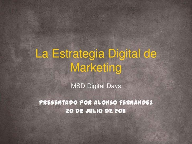 La Estrategia Digital de Marketing<br />MSD Digital Days<br />Presentado por Alonso Fernández<br />20 de Julio de 2011<br />