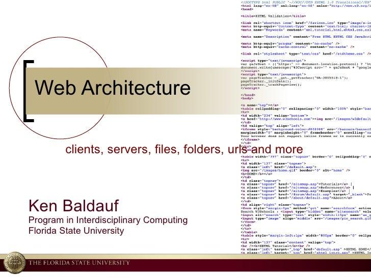 Web Architecture Ken Baldauf Program in Interdisciplinary Computing Florida State University clients, servers, files, fold...