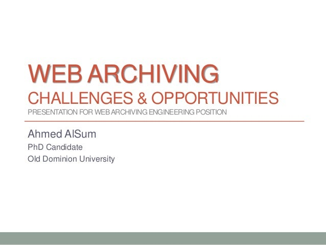 WEB ARCHIVING CHALLENGES & OPPORTUNITIES PRESENTATIONFOR WEBARCHIVINGENGINEERINGPOSITION Ahmed AlSum PhD Candidate Old Dom...