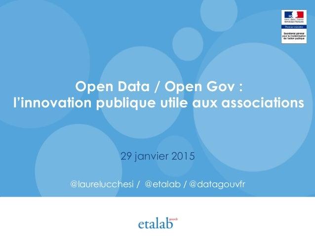 Open Data / Open Gov : l'innovation publique utile aux associations 29 janvier 2015 @laurelucchesi / @etalab / @datagouvfr