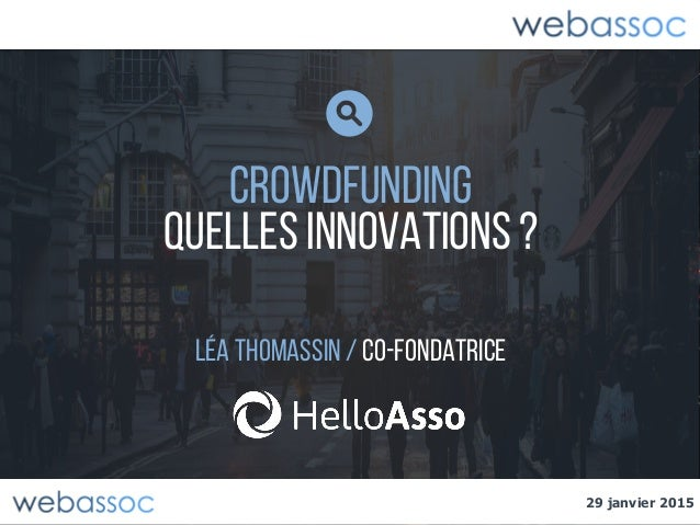 29 janvier 2015 CROWDFUNDING Quelles innovations ? Léa thomassin/ co-fondatrice 29 janvier 2015