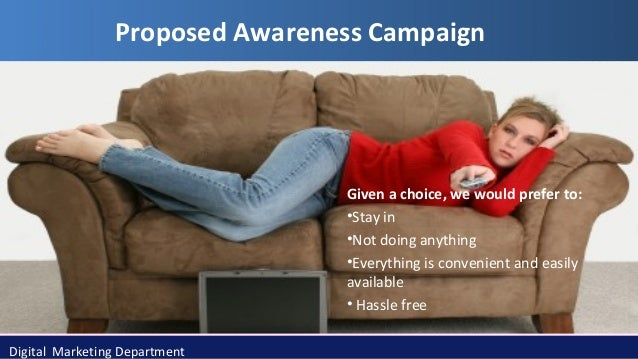 Proposed Awareness Campaign  Given a choice, we would prefer to: •Stay in •Not doing anything •Everything is convenient an...