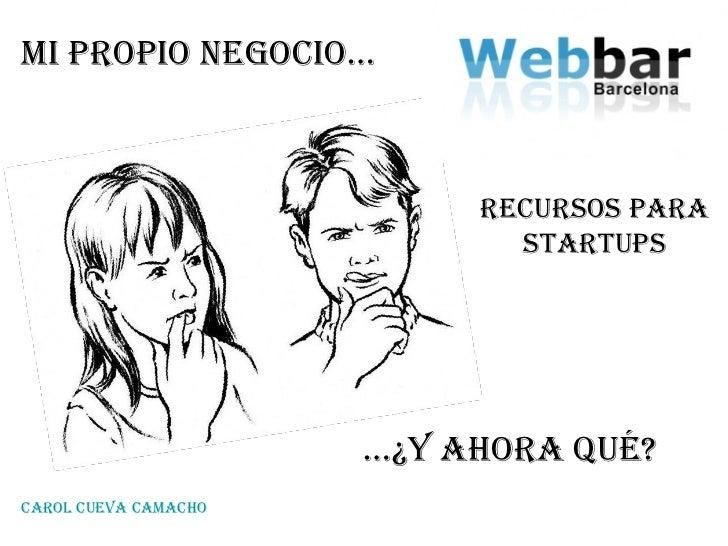 … ¿y Ahora qué? Mi propio negocio… Recursos para startups carol cueva Camacho