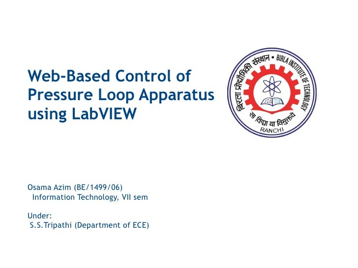 Web-Based Control of Pressure Loop Apparatus using LabVIEW Osama Azim (BE/1499/06) Information Technology, VII sem Under: ...