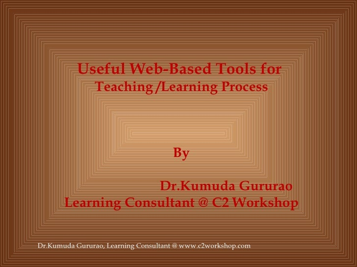 Useful Web-Based Tools for  Teaching /Learning Process By Dr.Kumuda Gururao Learning Consultant @ C2 Workshop Dr.Kumuda Gu...