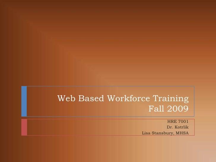 Web Based Workforce TrainingFall 2009<br />HRE 7001<br />Dr. Kotrlik<br />Lisa Stansbury, MHSA<br />