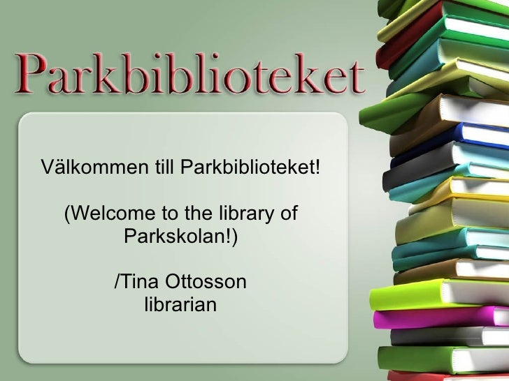 Välkommen till Parkbiblioteket! (Welcome to the library of Parkskolan!) /Tina Ottosson librarian