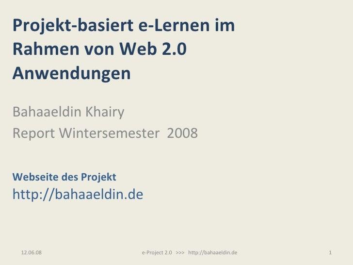 Projekt-basiert e-Lernen im Rahmen von Web 2.0  Anwendungen Bahaaeldin Khairy Report Wintersemester  2008 Webseite des Pro...