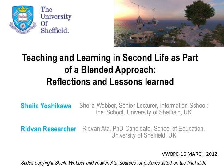 Teaching and Learning in Second Life as Part           of a Blended Approach:      Reflections and Lessons learnedSheila Y...