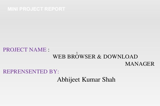 5 MINI PROJECT REPORT PROJECT NAME : WEB BROWSER & DOWNLOAD MANAGER REPRENSENTED BY: Abhijeet Kumar Shah