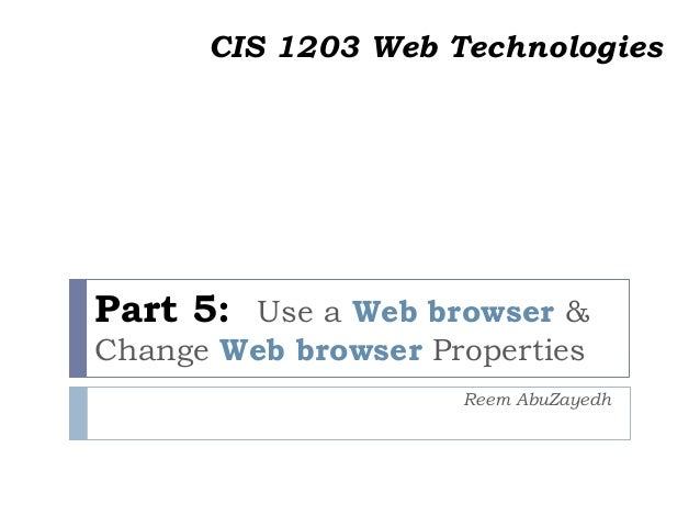 Part 5: Use a Web browser & Change Web browser Properties Reem AbuZayedh CIS 1203 Web Technologies