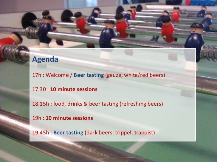 Agenda17h : Welcome / Beer tasting (geuze, white/red beers)17.30 : 10 minute sessions18.15h : food, drinks & beer tasting ...
