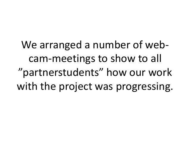 """We arranged a number of web-  cam-meetings to show to all""""partnerstudents"""" how our workwith the project was progressing."""