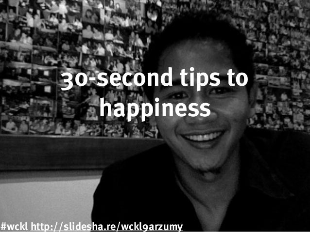 30-second tips to happiness #wckl http://slidesha.re/wckl9arzumy