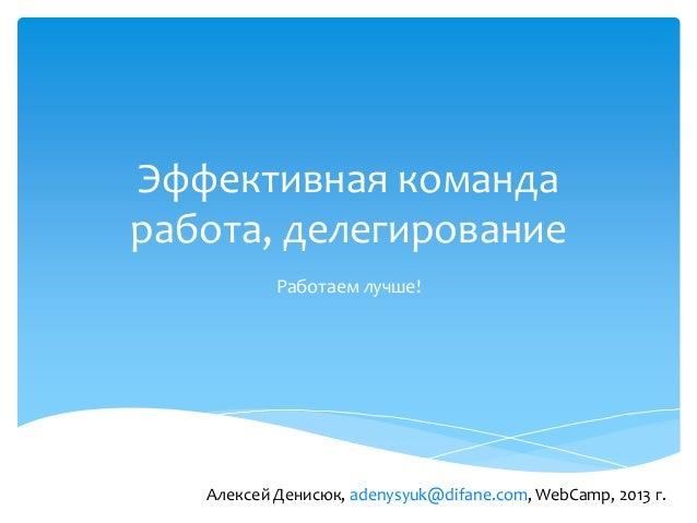 Эффективная командаработа, делегированиеРаботаем лучше!Алексей Денисюк, adenysyuk@difane.com, WebCamp, 2013 г.