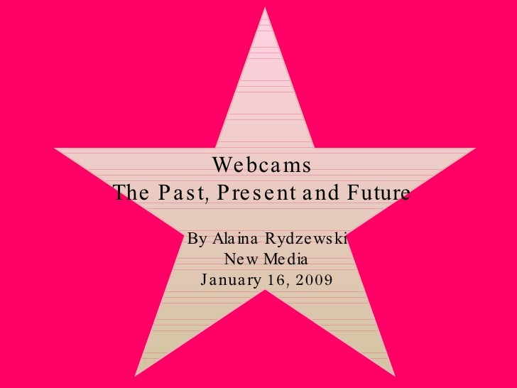 Webcams The Past, Present and Future By Alaina Rydzewski New Media January 16, 2009