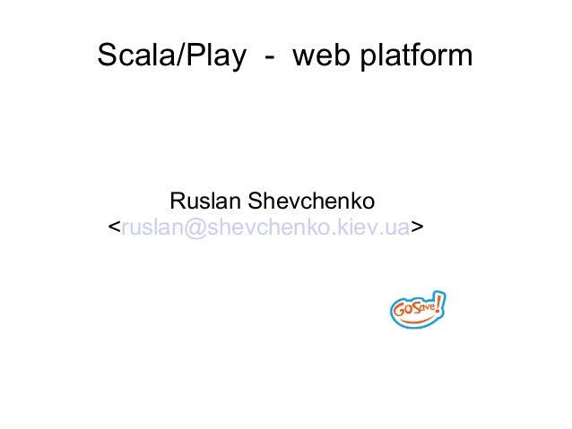Scala/Play - web platformRuslan Shevchenko<ruslan@shevchenko.kiev.ua>