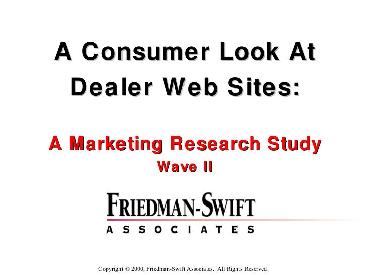 A Consumer Look At Dealer Web Sites: A Marketing Research Study Wave II Copyright © 2000, Friedman-Swift Associates.  All ...