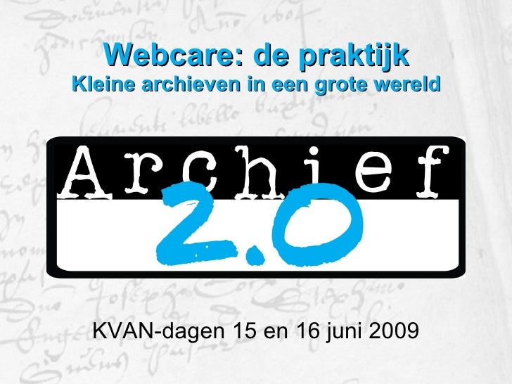 Webcare: de praktijk Kleine archieven in een grote wereld <ul><li>KVAN-dagen 15 en 16 juni 2009 </li></ul>