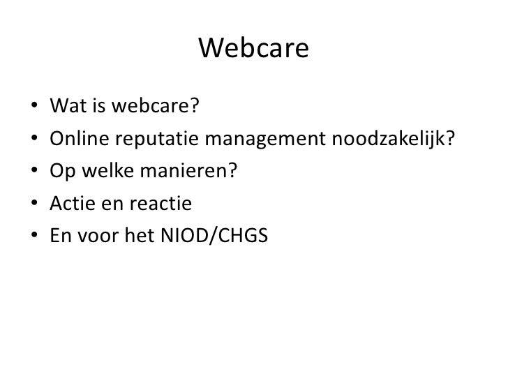 Webcare<br />Wat is webcare?<br />Online reputatie management noodzakelijk?<br />Op welke manieren?<br />Actie en reactie<...