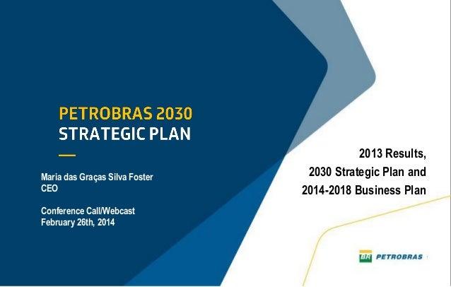 2013 Results, 2030 Strategic Plan and 2014-2018 Business Plan Maria das Graças Silva Foster CEO Conference Call/Webcast Fe...