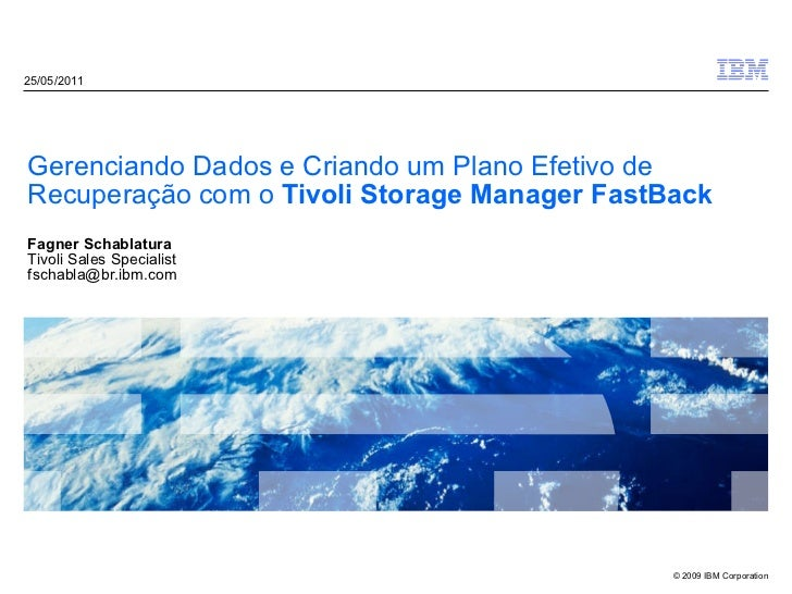 Gerenciando Dados e Criando um Plano Efetivo de Recuperação com o  Tivoli Storage Manager FastBack Fagner Schablatura Tivo...