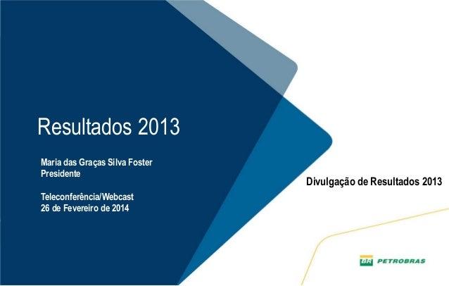 1  Resultados 2013  Maria das Graças Silva Foster  Presidente  Teleconferência/Webcast  26 de Fevereiro de 2014  Divulgaçã...