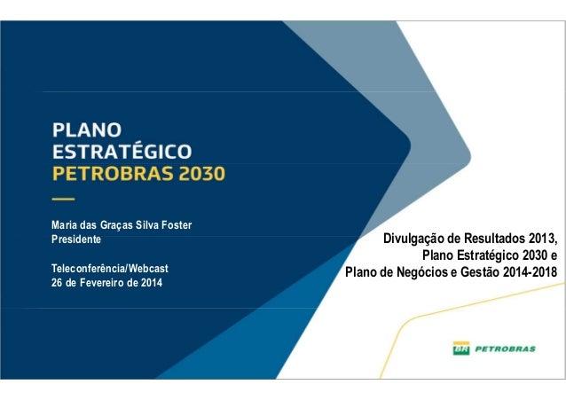 1 Divulgação de Resultados 2013, Plano Estratégico 2030 e Plano de Negócios e Gestão 2014-2018 Maria das Graças Silva Fost...