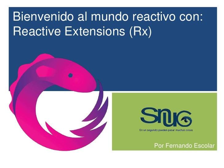 Bienvenido al mundo reactivo con:Reactive Extensions (Rx)                        Por Fernando Escolar