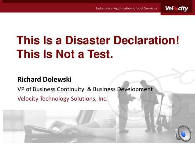 This Is a Disaster Declaration!This Is Not a Test.Richard DolewskiVP of Business Continuity & Business DevelopmentVelocity...