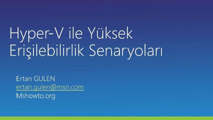Hyper-V ile Yüksek Erişilebilirlik Senaryoları<br />Ertan GULEN<br />ertan.gulen@msn.com<br />Mshowto.org<br />