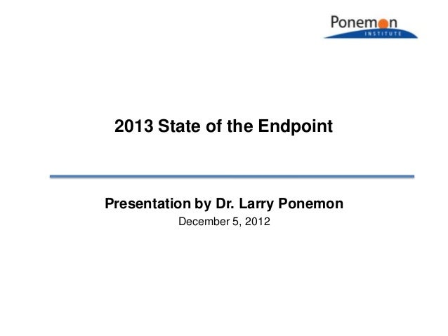 2013 State of the EndpointPresentation by Dr. Larry Ponemon          December 5, 2012