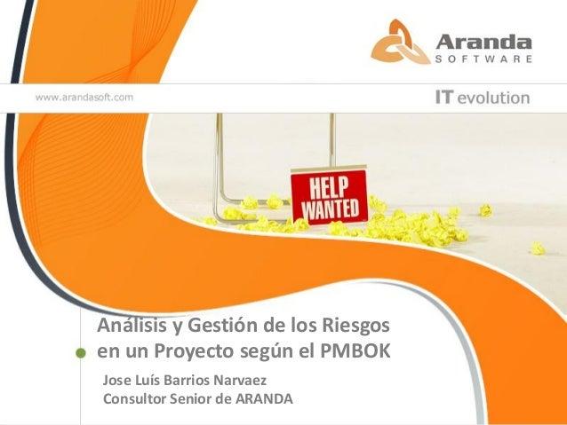 Análisis y Gestión de los Riesgosen un Proyecto según el PMBOKJose Luís Barrios NarvaezConsultor Senior de ARANDA         ...