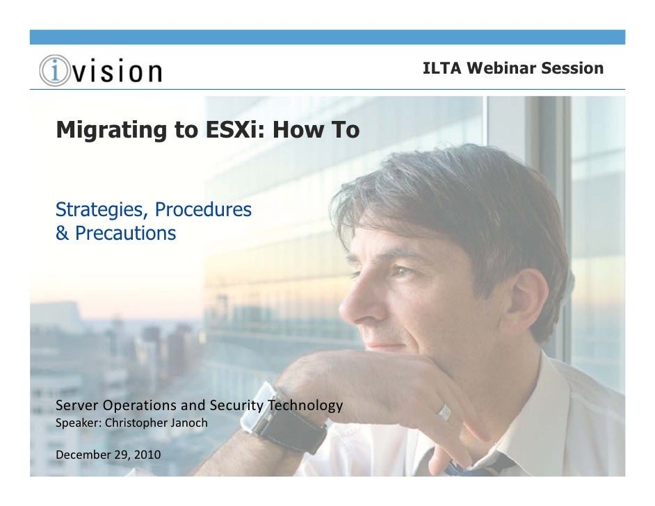 ILTA Webinar SessionMigrating to ESXi: How ToStrategies, Procedures& PrecautionsServer Operations and Security TechnologyS...