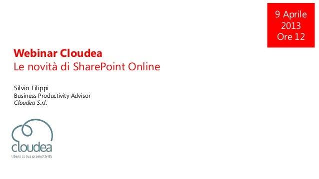 Webinar CloudeaLe novità di SharePoint OnlineSilvio FilippiBusiness Productivity AdvisorCloudea S.r.l.9 Aprile2013Ore 12