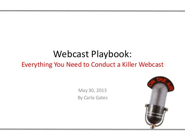 Webcast Playbook:Everything You Need to Conduct a Killer WebcastMay 30, 2013By Carla Gates