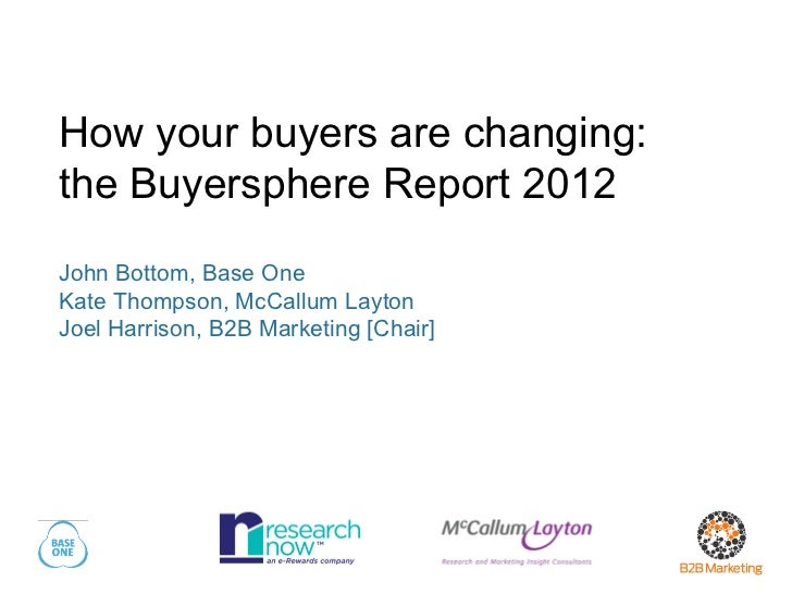 How your buyers are changing:the Buyersphere Report 2012John Bottom, Base OneKate Thompson, McCallum LaytonJoel Harrison, ...