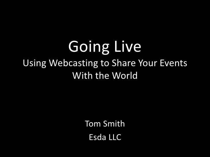 Going LiveUsing Webcasting to Share Your Events With the World<br />Tom Smith<br />Esda LLC<br />